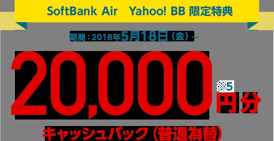SoftBank Air Yahoo! BB 限定特典 期間:2018年5月18日(金)〜 20,000円分キャッシュバック(普通為替)※5