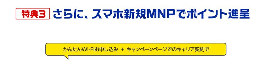 特典3さらに、スマホ新規MNPでポイント進呈「かんたんWi-Fiお申し込み+キャンペーンページでのキャリア契約」するとTポイント進呈します。