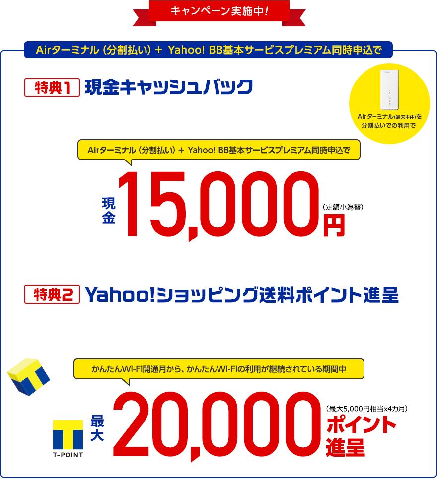 キャンペーン実施中!Airターミナル(分割払い)+ Yahoo! BB基本サービスプレミアム同時申込で特典1現金キャッシュバック現金15,000円(定額小為替)特典2Yahoo!ショッピング送料ポイント進呈Yahoo!ショッピングで発生した送料を毎月最大5,000円相当を上限に4カ月間Tポイント進呈。かんたんWi-Fi開通月からかんたんWi-Fiの利用が継続されている期間中Tポイント進呈します(Yahoo! BB基本サービスプレミアム会員限定)Tポイント最大20,000ポイント バック(最大5,000円相当x4カ月)