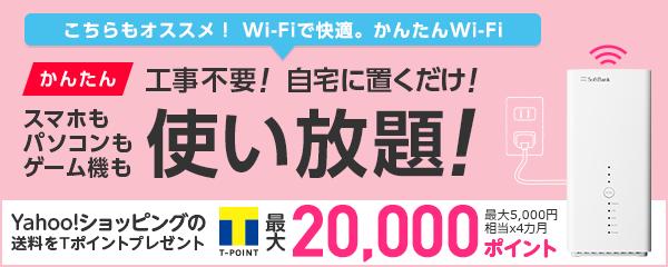 こちらもオススメ!Wi-Fiで快適。かんたんWi-Fiかんたん工事不要!自宅に置くだけ!スマホもパソコンもゲーム機も使い放題!Yahoo!ショッピングの送料をTポイントでプレゼント20,000ポイント最大5,000相当x4カ月