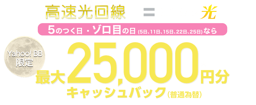 高速光回線 SoftBank 光 Yahoo! BB限定 5日、11日、15日、22日、25日にお申し込みで 最大25,000円分*キャッシュバック(普通為替)