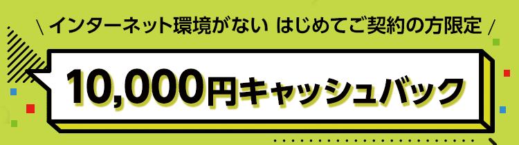 インターネット環境がない はじめてご契約の方限定 10,000円キャッシュバック