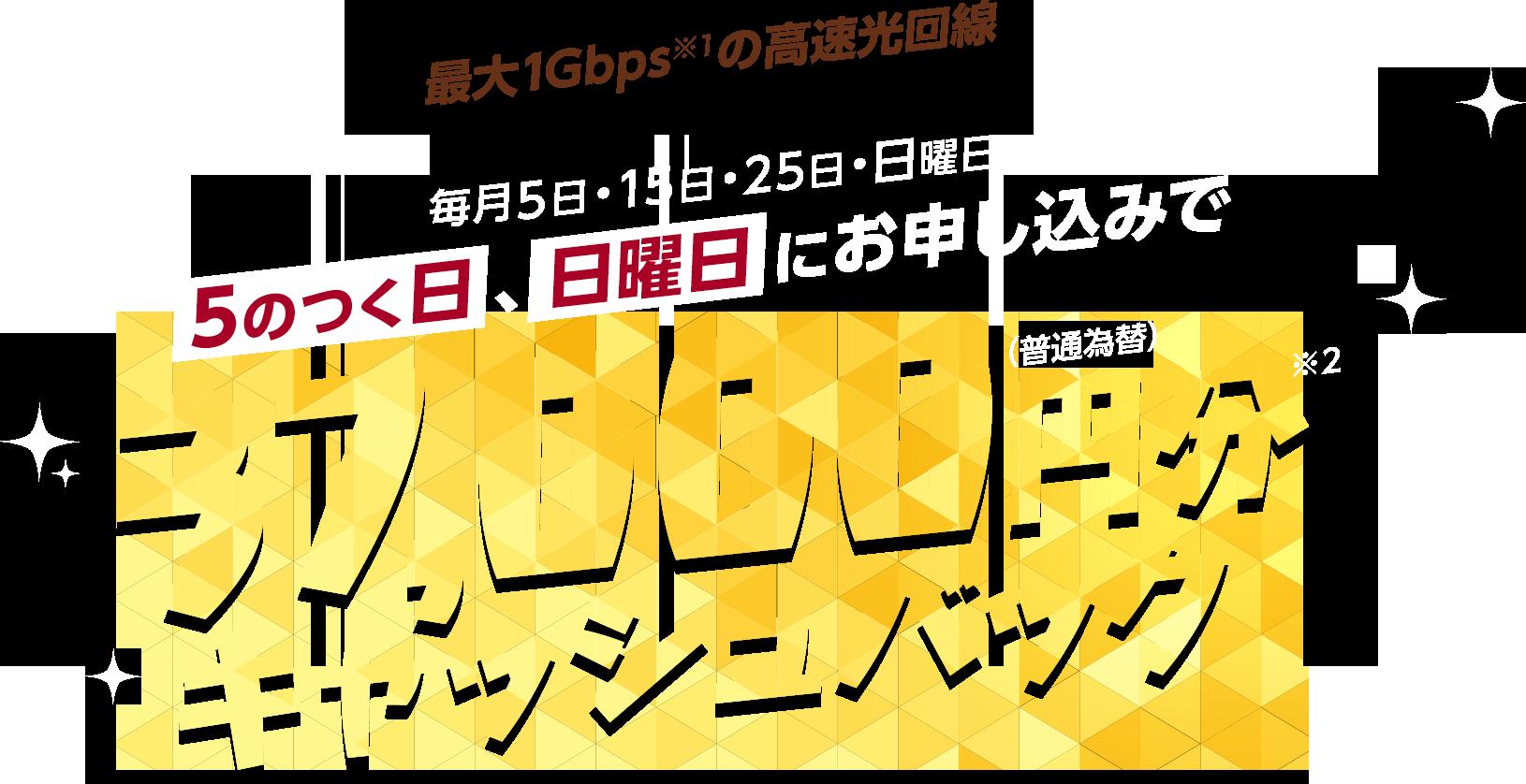 最大1Gbps※1の高速光回線 毎月5日・15日・25日・日曜日 5のつく日、日曜日にお申し込みで 37,000円分キャッシュバック(普通為替)※2
