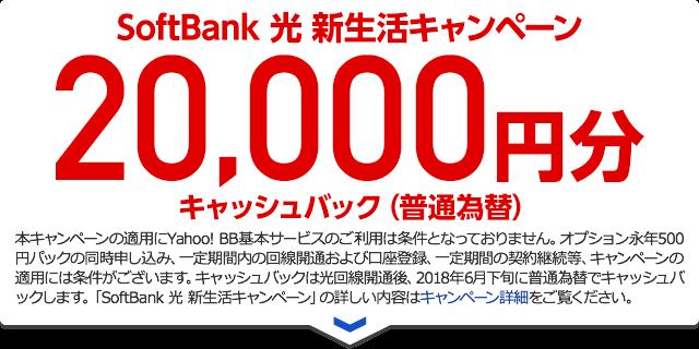 SoftBank 光 新生活キャンペーン20,000円分キャッシュバック(普通為替)本キャンペーンの適用にYahoo! BB基本サービスのご利用は条件となっておりません。オプション永年500円パックの同時申し込み、一定期間内の回線開通および口座登録、一定期間の契約継続等、キャンペーンの適用には条件がございます。キャッシュバックは光回線開通後、2018年6月下旬に普通為替でキャッシュバックします。「SoftBank 光 新生活キャンペーン」の詳しい内容はキャンペーン詳細をご覧ください。