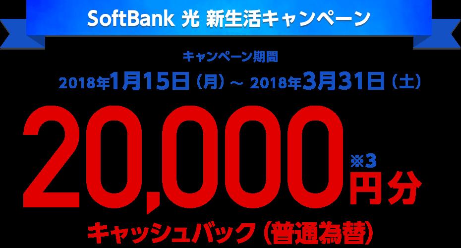 SoftBank 光 新生活キャンペーンキャンペーン期間2018年1月15日(月)〜 2018年3月31日(土)20,000円分キャッシュバック(普通為替)※3