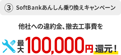 ③SoftBank あんしん乗り換えキャンペーン他者への違約金、撤去工事費を最大100,000円還元!