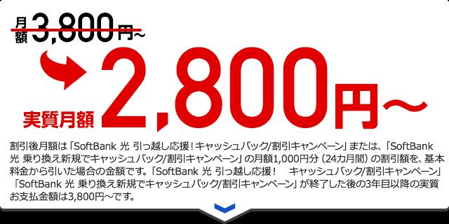 実質月額2,800円〜割引後月額は「SoftBank 光 引っ越し応援!キャッシュバック/割引キャンペーン」または、「SoftBank 光 乗り換え新規でキャッシュバック/割引キャンペーン」の月額1,000円分(24カ月間)の割引額を、基本料金から引いた場合の金額です。「SoftBank 光 引っ越し応援! キャッシュバック/割引キャンペーン」「SoftBank 光 乗り換え新規でキャッシュバック/割引キャンペーン」が終了した後の3年目以降の実質お支払金額は3,800円~です。