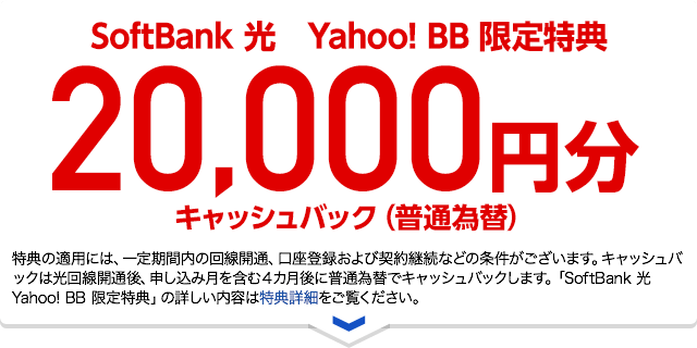 SoftBank 光 Yahoo! BB限定特典20,000円分キャッシュバック(普通為替) 特典の適用には、一定期間内の回線開通、口座登録および契約継続などの条件がございます。キャッシュバックは光回線開通後、申込月を含む4カ月後に普通為替でキャッシュバックします。「SoftBank 光 Yahoo! BB 限定特典」の詳しい内容は特典詳細をご覧ください。