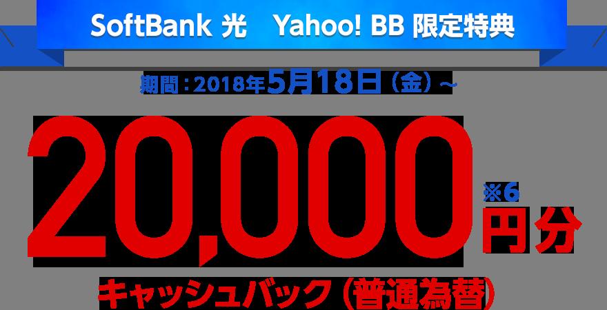 SoftBank 光 Yahoo! BB 限定特典 期間:2018年5月18日(金)〜 20,000円分キャッシュバック(普通為替)※6