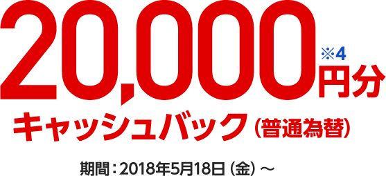 20,000円分※4キャッシュバック(普通為替) 期間:2018年5月18日(金)~