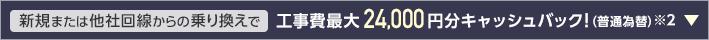 新規または他社回線からの乗り換えで 工事費最大24,000円分キャッシュバック! (普通為替) ※2