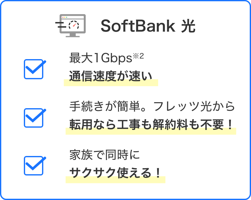 SoftBank 光 最大1Gbps※2 通信速度が速い。手続きが簡単。フレッツ光から転用なら工事も解約料も不要!家族で同時にサクサク使える!