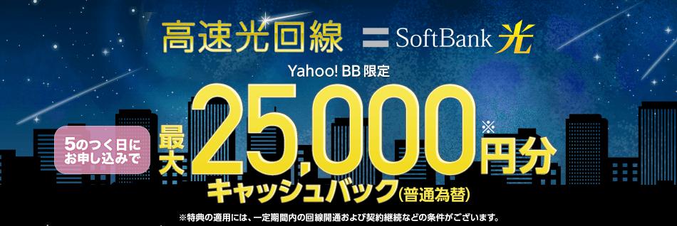 高速光回線 SoftBank 光 Yahoo! BB限定 5のつく日にお申し込みで 最大25,000円分※キャッシュバック(普通為替) ※特典の適用には、一定期間内の回線開通および契約継続などの条件がございます。