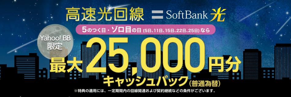 高速光回線 SoftBank 光 Yahoo! BB限定 5のつく日・ゾロ目の日なら 最大25,000円分※キャッシュバック(普通為替) ※特典の適用には、一定期間内の回線開通および契約継続などの条件がございます。