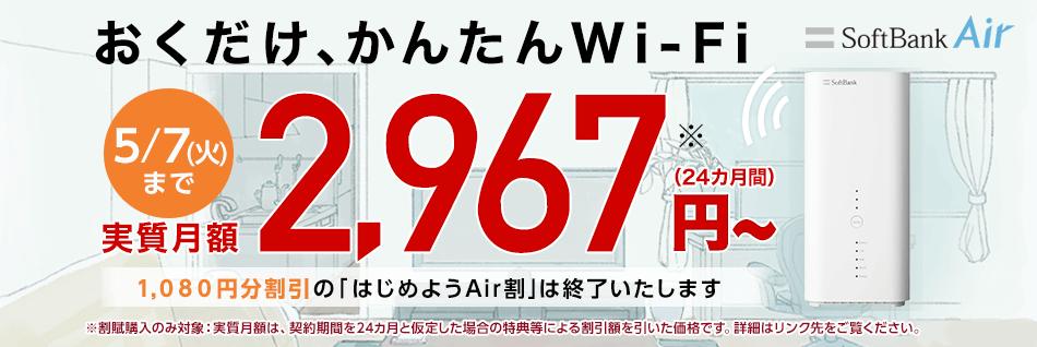 おくだけ、かんたんWi-Fi SoftBank Air 5/7(火)まで 実質月額2,967円※〜(24カ月間)1,080円分割引の「はじめようAir割」は終了いたします ※割賦購入のみ対象:実質月額は、契約期間を24カ月と仮定した場合の特典等による割引額を引いた価格です。詳細はリンク先をご覧ください。