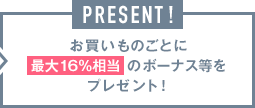 PRESENT! お買いものごとに16%のボーナス等をプレゼント!