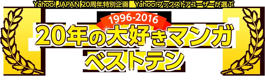 Yahoo! JAPAN 20周年特別企画 Yahoo!ブックストアユーザーが選ぶ 1996-2016 20年の大好きマンガ ベストテン 20年間に発表された作品のうち、最も好きなマンガをユーザーの皆さまに投票していただきました!