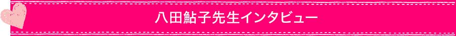 八田鮎子先生インタビュー