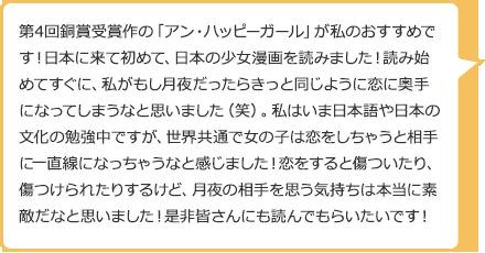 第4回銅賞受賞作の「アン・ハッピーガール」が私のおすすめです!日本に来て初めて、日本の少女漫画を読みました!読み始めてすぐに、私がもし月夜だったらきっと同じように恋に奥手になってしまうなと思いました(笑)。私はいま日本語や日本の文化の勉強中ですが、世界共通で女の子は恋をしちゃうと相手に一直線になっちゃうなと感じました!恋をすると傷ついたり、傷つけられたりするけど、月夜の相手を思う気持ちは本当に素敵だなと思いました!是非皆さんにも読んでもらいたいです!