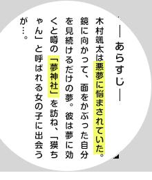 ―あらすじ― 木村颯太は悪夢に悩まされていた。鏡に向かって、面をかぶった自分を見続けるだけの夢。彼は夢に効くと噂の「夢神社」を訪ね、「獏ちゃん」と呼ばれる女の子に出会うが…。