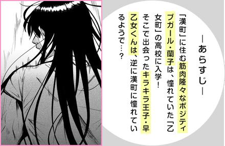 あらすじ「漢町」に住む筋肉隆々なポジティブガール・蘭子は、憧れていた「乙女町」の高校に入学!そこで出会ったキラキラ王子・早乙女くんは、逆に漢町に憧れているようで…?