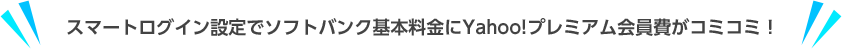 スマートログイン設定でソフトバンク基本料金にYahoo!プレミアム会員費がコミコミ!