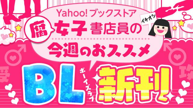 Yahoo!ブックストア腐女子書店員がオススメするイチオシBL新刊★