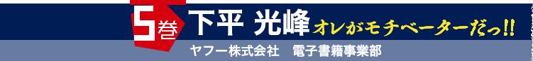 5巻 下平 光峰 ヤフー株式会社 電子書籍事業部 オレがモチベーターだっ!