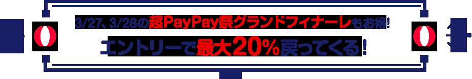 3/27、3/28の超PayPay祭グランドフィナーレもお得!エントリーで最大20%戻ってくる!