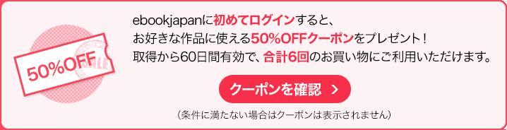 ebookjapanに初めてログインすると、お好きな作品に使える50%OFFクーポンをプレゼント!取得から60日間有効で、合計6回のお買い物にご利用いただけます。