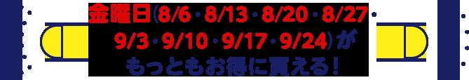 金曜日(8/6・8/13・8/20・8/27・9/3・9/10・9/17・9/24)がもっともお得に買える!