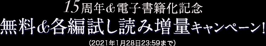 15周年&電子書籍化記念 無料&各編試し読み増量キャンペーン!(2021年1月28日23:59まで)