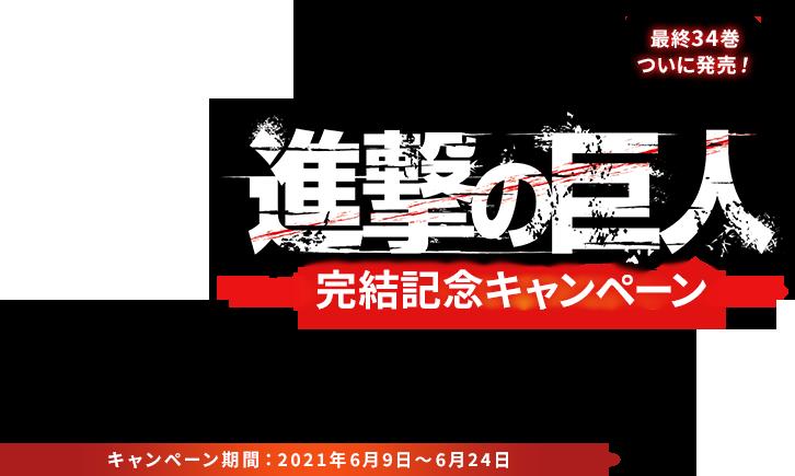 進撃の巨人 完結記念キャンペーン キャンペーン期間:2021年6月9日~6月24日