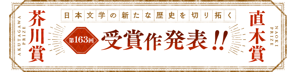 日本文学の新たな歴史を切り拓く 芥川賞・直木賞 第163回受賞作発表!!