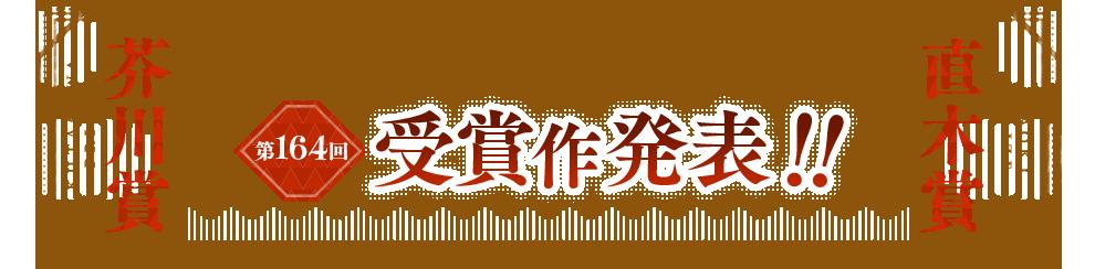 日本文学の新たな歴史を切り拓く 芥川賞・直木賞 第164回受賞作発表!!
