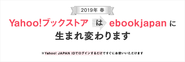 Yahoo!ブックストアはebookjapanに生まれ変わります Yahoo!JAPAN IDでログインするだけですぐにお使いいただけます 詳細はこちら