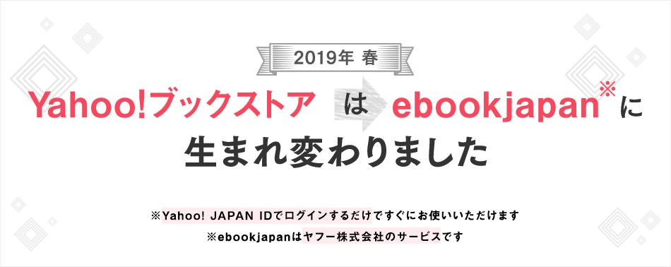 2019年春、Yahoo!ブックストアはebookjapanに生まれ変わります ebookjapanへの本棚連携はお使いのYahoo! JAPAN IDでログインするだけ