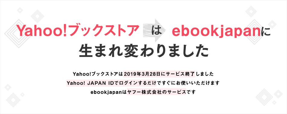 Yahoo!ブックストアはebookjapan※に生まれ変わりました Yahoo!ブックストアは2019年3月28日にサービス終了いたします Yahoo! JAPAN IDでログインするだけですぐにお使いいただけます ebookjapanはヤフー株式会社のサービスです