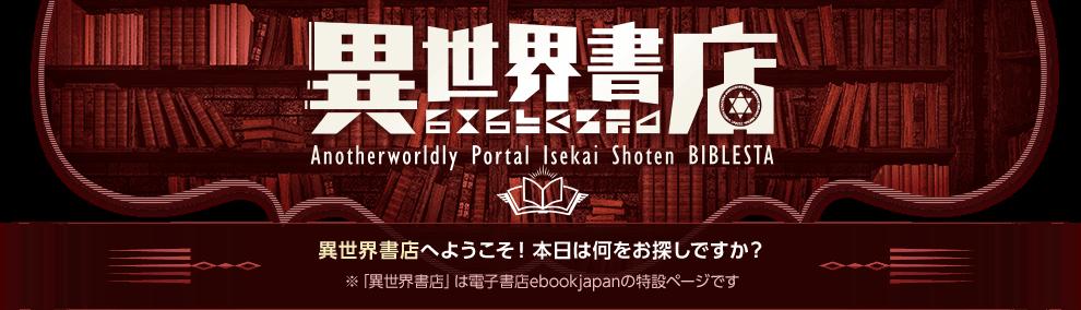 異世界書店 Anotherworldly Portal Isekai Shoten BIBLESTA 異世界書店へようこそ!本日は何をお探しですか? ※「異世界書店」は電子書店ebookjapanの特設ページです