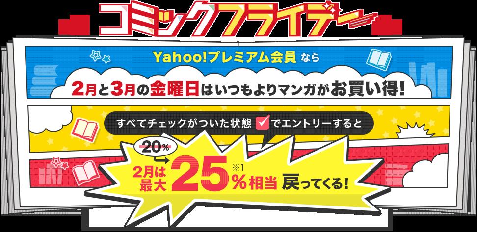 コミックフライデー Yahoo!プレミアム会員なら2月と3月の金曜日はいつもよりマンガがお買い得! すべてチェックがついた状態でエントリーすると2・3月は最大25%相当※1戻ってくる!