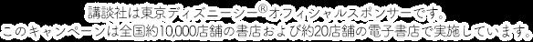 講談社は東京ディズニーシー®オフィシャルスポンサーです。このキャンペーンは全国約10,000店舗の書店および約20店舗の電子書店で実施しています。