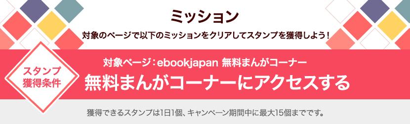 ミッション:対象ページで以下のミッションをクリアしてスタンプを獲得しよう!スタンプ獲得条件 対象ページ:ebookjapan 無料まんがコーナー 無料まんがコーナーにアクセスする。取得できるスタンプは1日1個、キャンペーン期間中に最大15個までです。