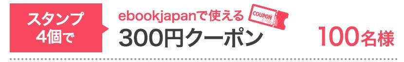 スタンプ4個で…ebookjapanで使える300円クーポン 100名様
