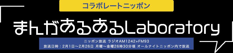 コラボレートニッポン まんがあるあるLaboratory ニッポン放送 ラジオAM1242+FM93 放送日時:2月1日~2月26日 月曜〜金曜26時30分頃 オールナイトニッポン内で放送