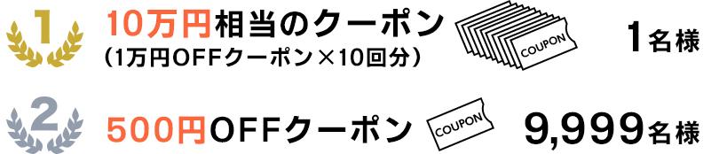 1等:10万円相当のクーポン…1名様 1等:500円OFFクーポン…9,999名様