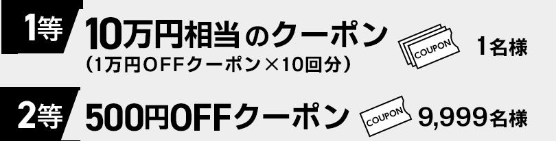 1等:10万円相当のクーポン…1名様 2等:500円OFFクーポン…9,999名様