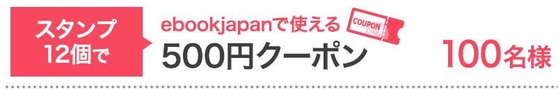 スタンプ12個で…ebookjapanで使える500円クーポン 100名様