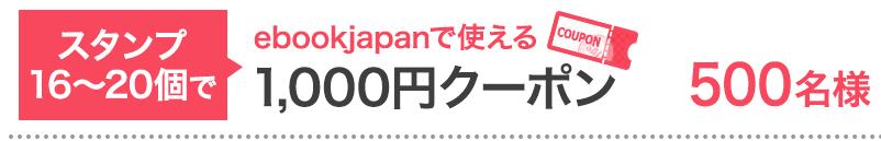 スタンプ16〜20個で…ebookjapanで使える1,000円クーポン 500名様