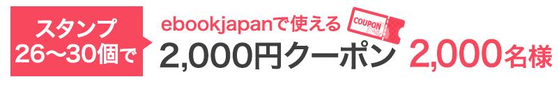 スタンプ26〜30個で…ebookjapanで使える2,000円クーポン 2,000名様