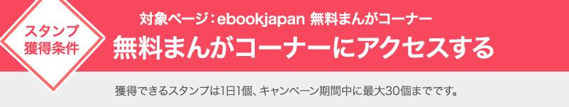 スタンプ獲得条件 対象ページ:ebookjapan 無料まんがコーナー 無料まんがコーナーにアクセスする 獲得できるスタンプは1日1個、キャンペーン期間中に最大30個までです。